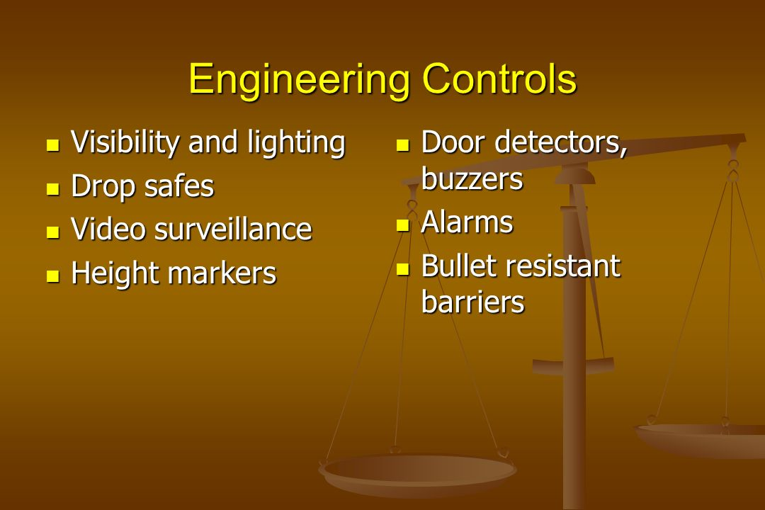 Engineering Controls Door detectors, buzzers Alarms Bullet resistant barriers Visibility and lighting Visibility and lighting Drop safes Drop safes Vi