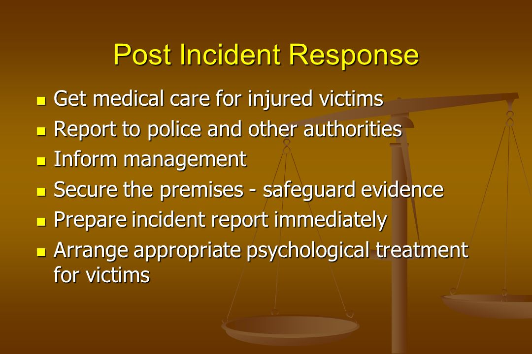 Post Incident Response Get medical care for injured victims Get medical care for injured victims Report to police and other authorities Report to poli