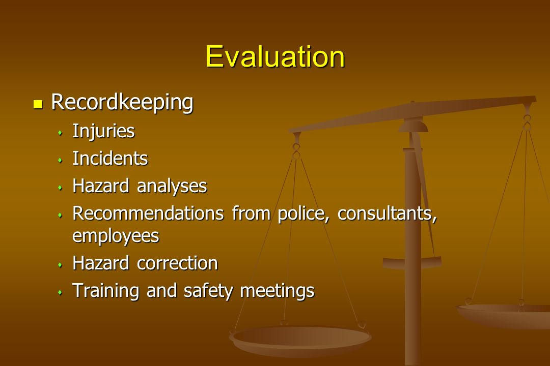 Evaluation Recordkeeping Recordkeeping s Injuries s Incidents s Hazard analyses s Recommendations from police, consultants, employees s Hazard correct
