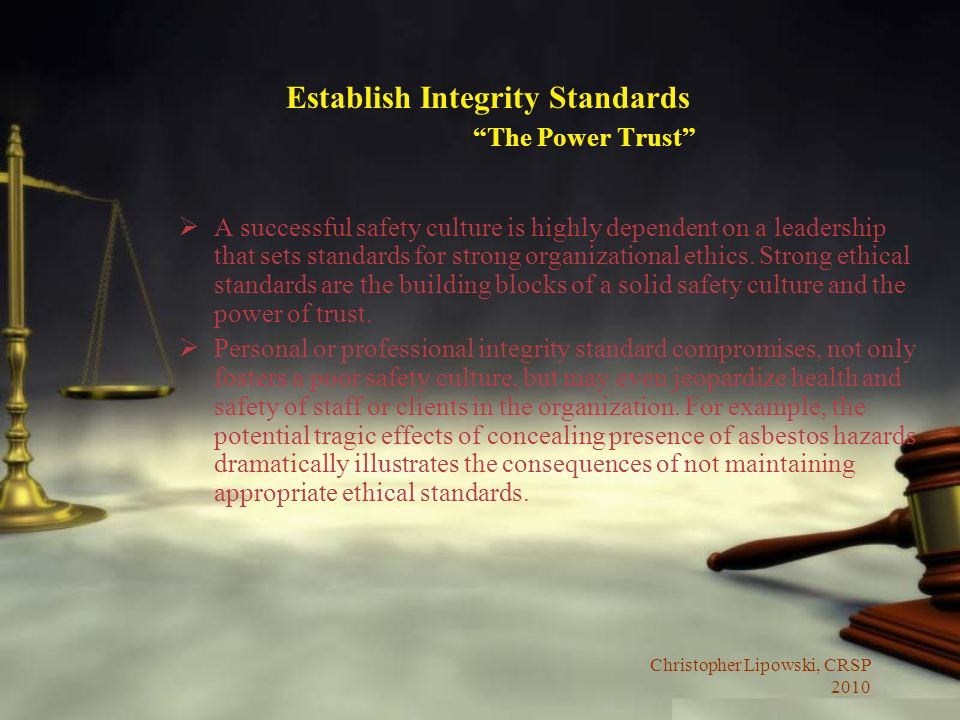Christopher Lipowski, CRSP 2010 Establish Integrity Standards The Power Trust A successful safety culture is highly dependent on a leadership that sets standards for strong organizational ethics.