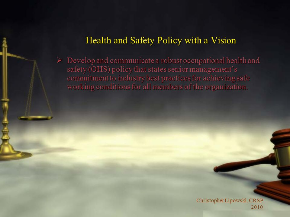 Christopher Lipowski, CRSP 2010 Health and Safety Policy with a Vision Develop and communicate a robust occupational health and safety (OHS) policy that states senior managements commitment to industry best practices for achieving safe working conditions for all members of the organization.