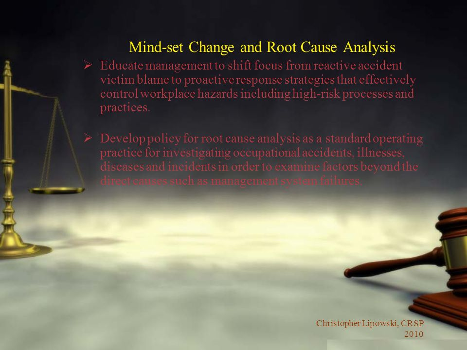 Christopher Lipowski, CRSP 2010 Mind-set Change and Root Cause Analysis Educate management to shift focus from reactive accident victim blame to proactive response strategies that effectively control workplace hazards including high-risk processes and practices.