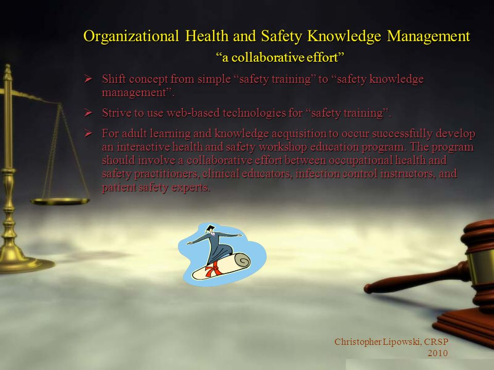 Christopher Lipowski, CRSP 2010 Organizational Health and Safety Knowledge Management a collaborative effort Shift concept from simple safety training to safety knowledge management.