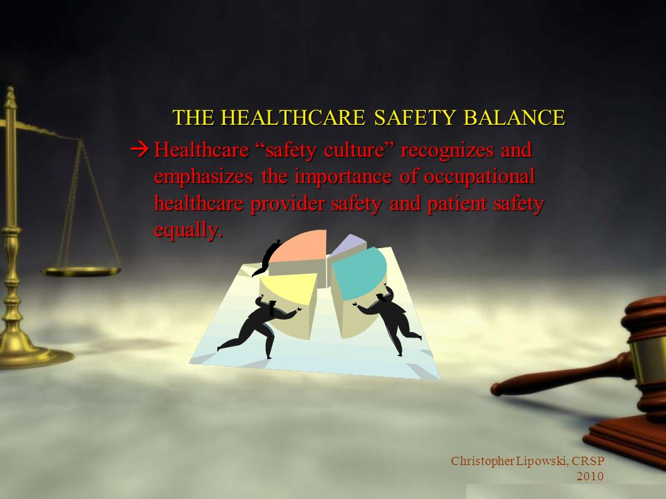 Christopher Lipowski, CRSP 2010 THE HEALTHCARE SAFETY BALANCE àHealthcare safety culture recognizes and emphasizes the importance of occupational healthcare provider safety and patient safety equally.