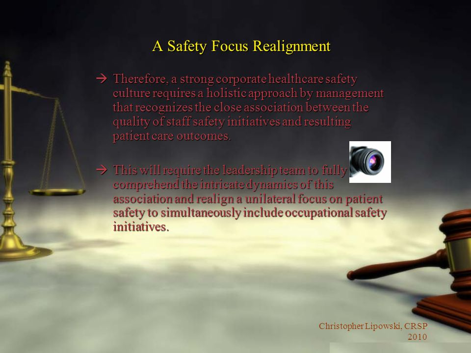 Christopher Lipowski, CRSP 2010 A Safety Focus Realignment àTherefore, a strong corporate healthcare safety culture requires a holistic approach by management that recognizes the close association between the quality of staff safety initiatives and resulting patient care outcomes.