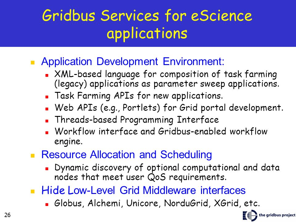 26 Gridbus Services for eScience applications Application Development Environment: XML-based language for composition of task farming (legacy) applications as parameter sweep applications.