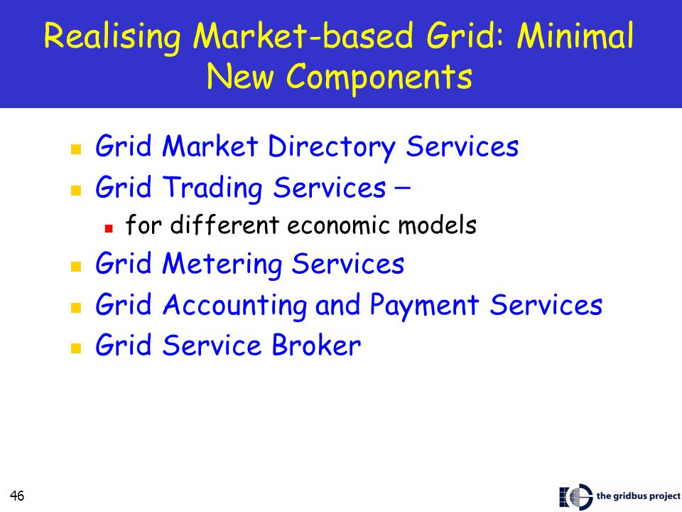 46 Realising Market-based Grid: Minimal New Components Grid Market Directory Services Grid Trading Services – for different economic models Grid Metering Services Grid Accounting and Payment Services Grid Service Broker