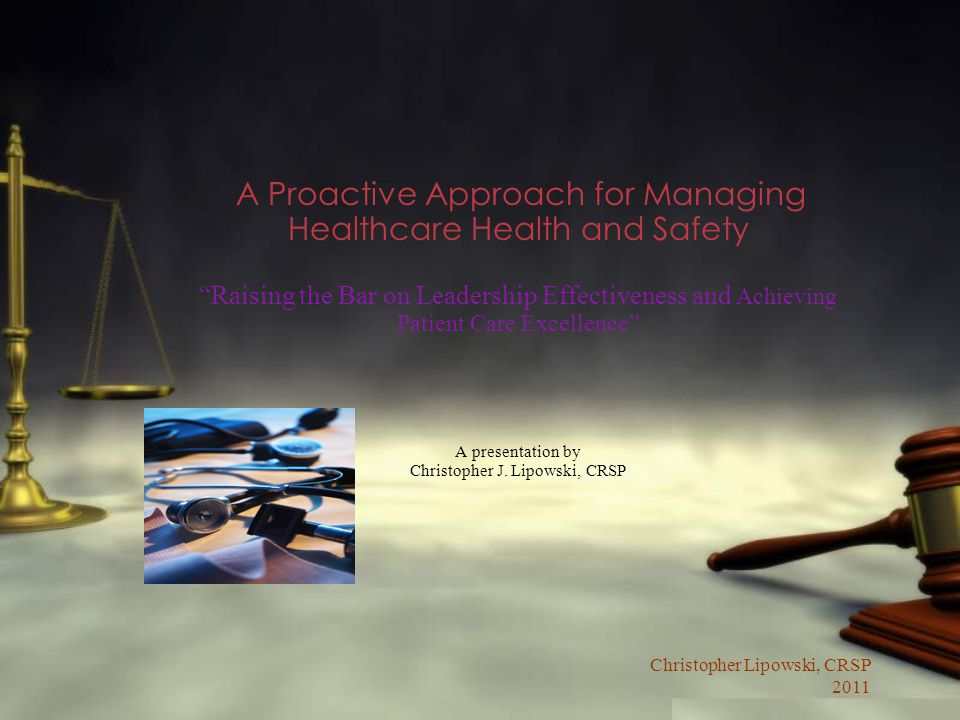 Christopher Lipowski, CRSP 2011 A Proactive Approach for Managing Healthcare Health and Safety Raising the Bar on Leadership Effectiveness and Achievi
