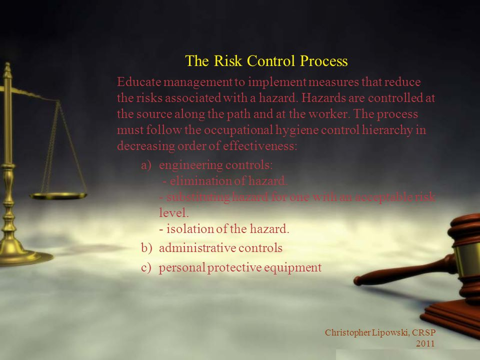 Christopher Lipowski, CRSP 2011 The Risk Control Process Educate management to implement measures that reduce the risks associated with a hazard. Haza