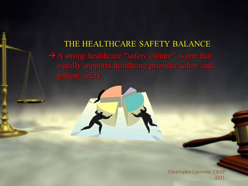 Christopher Lipowski, CRSP 2011 THE HEALTHCARE SAFETY BALANCE àA strong healthcare safety culture is one that equally supports healthcare provider saf