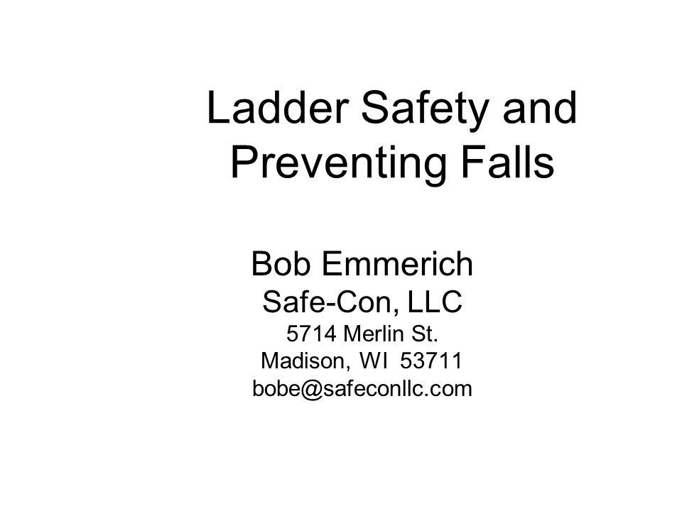 Ladder Safety and Preventing Falls Bob Emmerich Safe-Con, LLC 5714 Merlin St. Madison, WI 53711 bobe@safeconllc.com