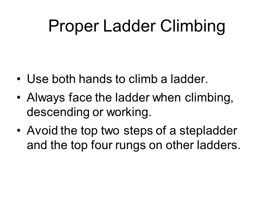 Proper Ladder Climbing Use both hands to climb a ladder. Always face the ladder when climbing, descending or working. Avoid the top two steps of a ste
