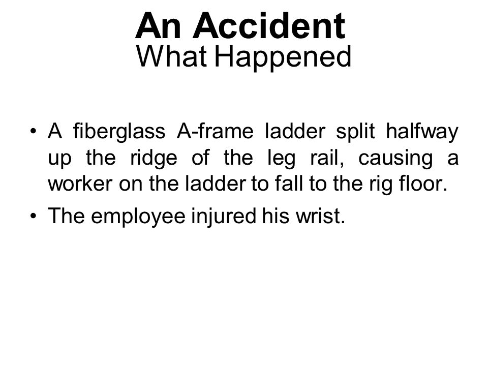 What Happened A fiberglass A-frame ladder split halfway up the ridge of the leg rail, causing a worker on the ladder to fall to the rig floor. The emp