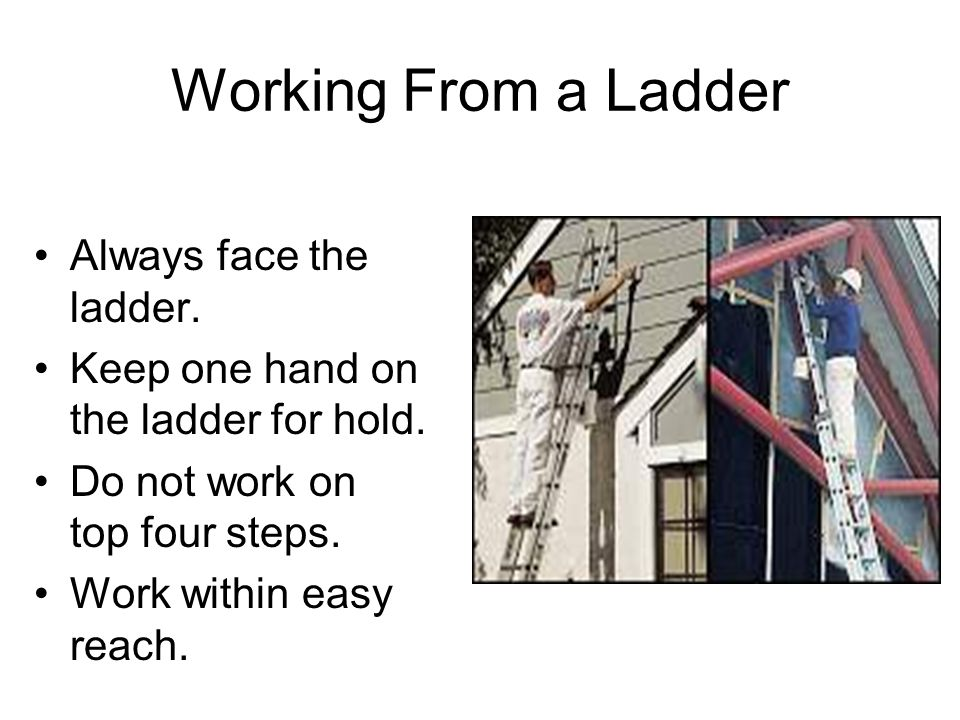 Working From a Ladder Always face the ladder. Keep one hand on the ladder for hold. Do not work on top four steps. Work within easy reach.