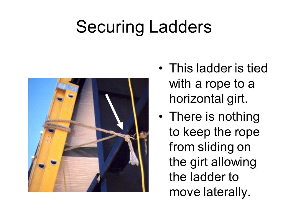 Securing Ladders This ladder is tied with a rope to a horizontal girt. There is nothing to keep the rope from sliding on the girt allowing the ladder
