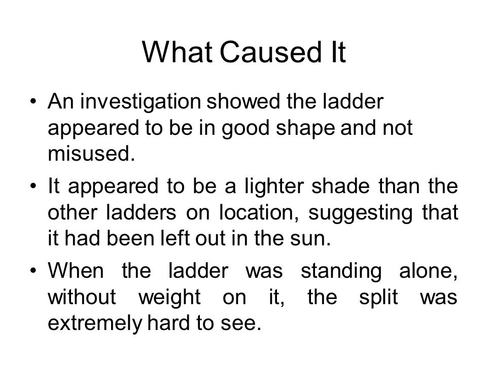 What Caused It An investigation showed the ladder appeared to be in good shape and not misused. It appeared to be a lighter shade than the other ladde