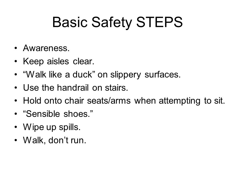 Basic Safety STEPS Awareness. Keep aisles clear. Walk like a duck on slippery surfaces. Use the handrail on stairs. Hold onto chair seats/arms when at