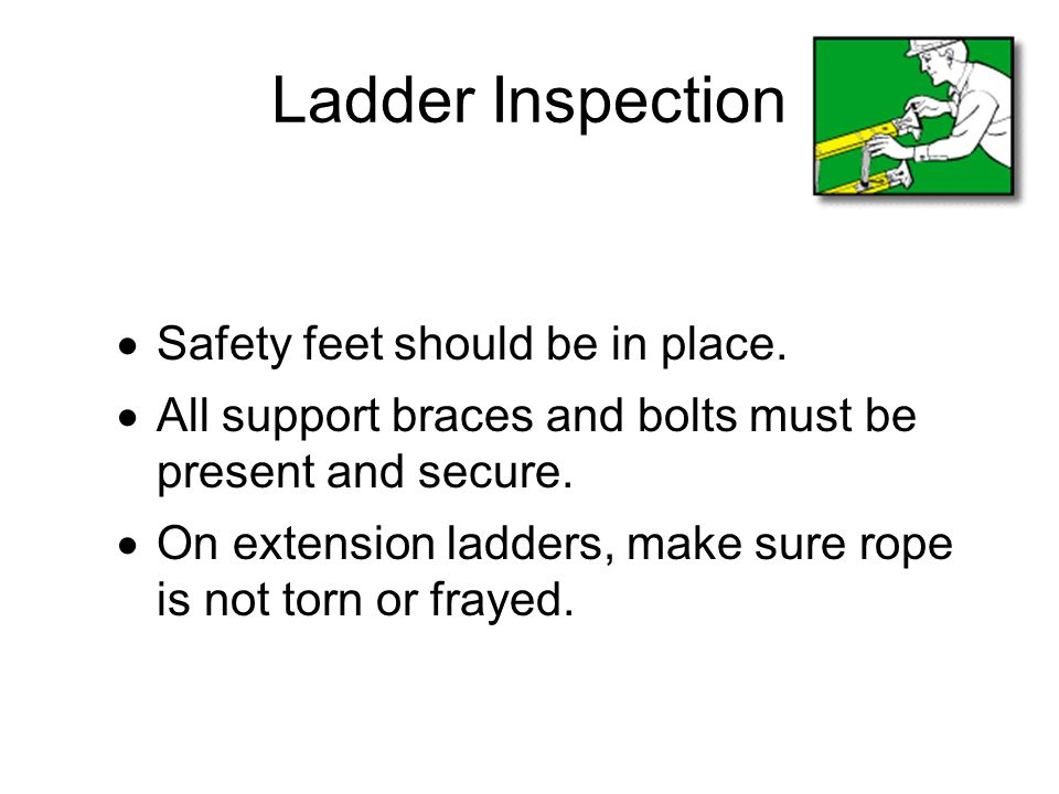 Ladder Inspection Safety feet should be in place. All support braces and bolts must be present and secure. On extension ladders, make sure rope is not