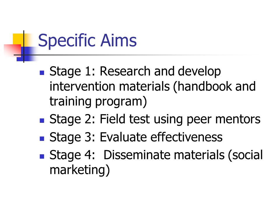 Specific Aims Stage 1: Research and develop intervention materials (handbook and training program) Stage 2: Field test using peer mentors Stage 3: Evaluate effectiveness Stage 4: Disseminate materials (social marketing)