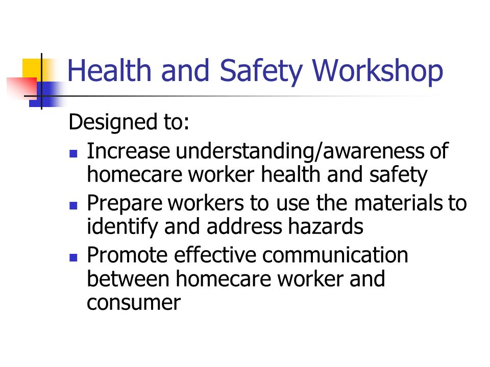 Health and Safety Workshop Designed to: Increase understanding/awareness of homecare worker health and safety Prepare workers to use the materials to identify and address hazards Promote effective communication between homecare worker and consumer