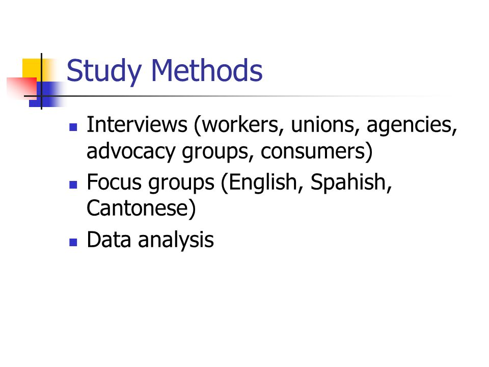 Study Methods Interviews (workers, unions, agencies, advocacy groups, consumers) Focus groups (English, Spahish, Cantonese) Data analysis