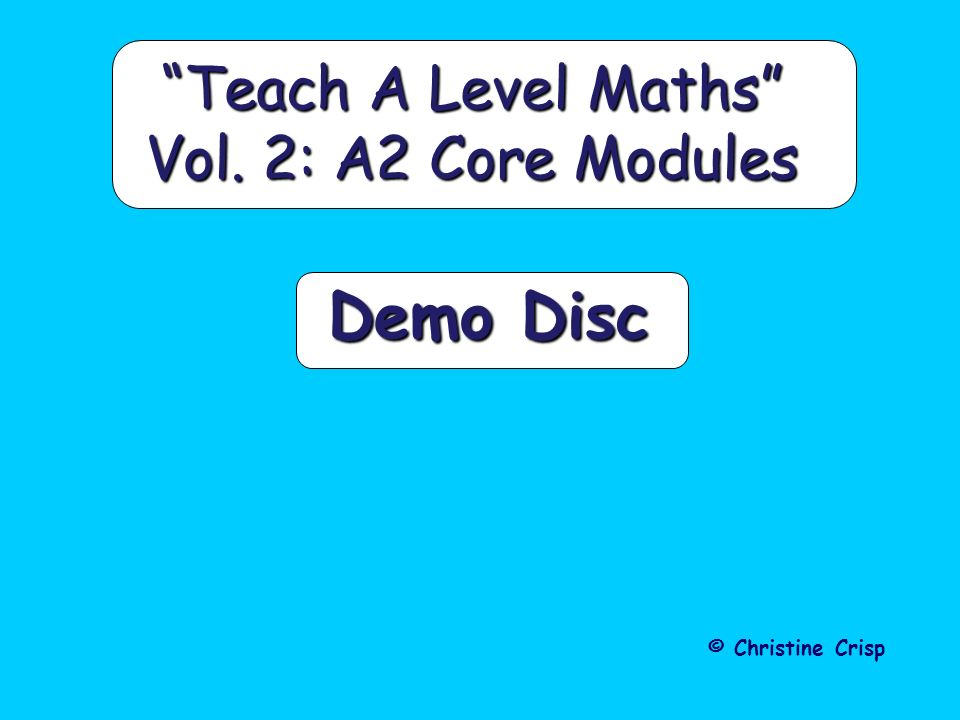 Demo Disc Teach A Level Maths Vol. 2: A2 Core Modules © Christine Crisp