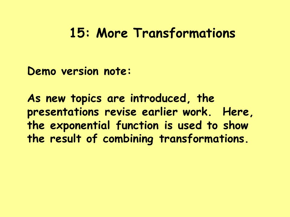 15: More Transformations Demo version note: As new topics are introduced, the presentations revise earlier work. Here, the exponential function is use