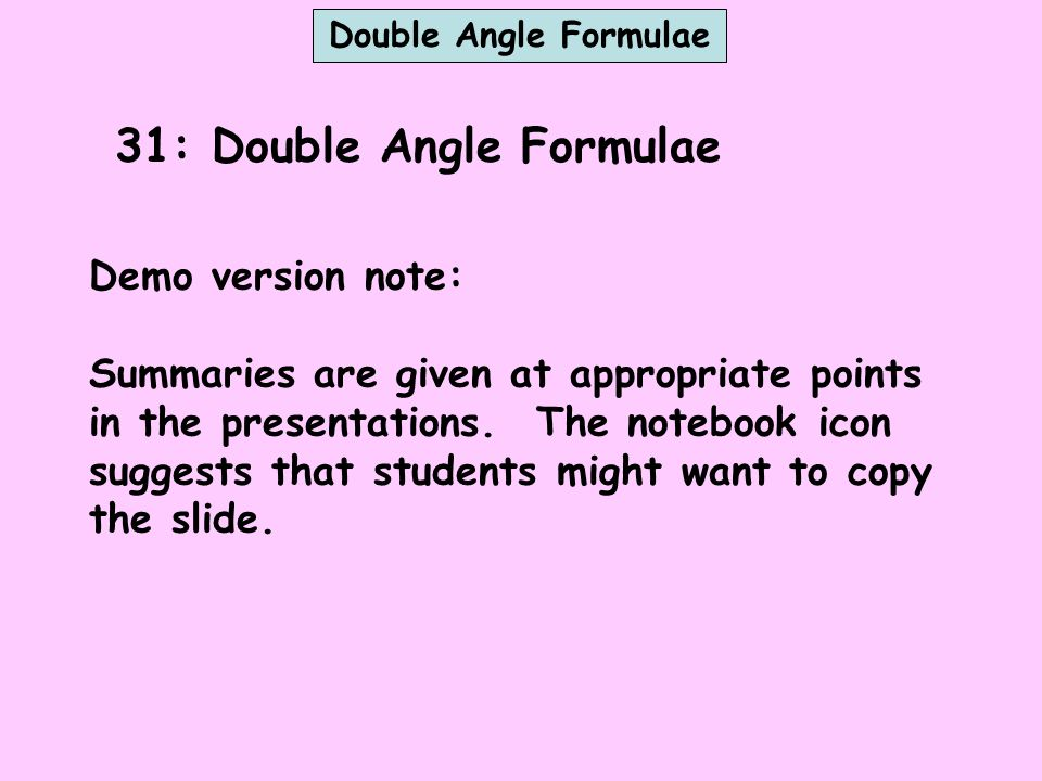 31: Double Angle Formulae Demo version note: Summaries are given at appropriate points in the presentations. The notebook icon suggests that students