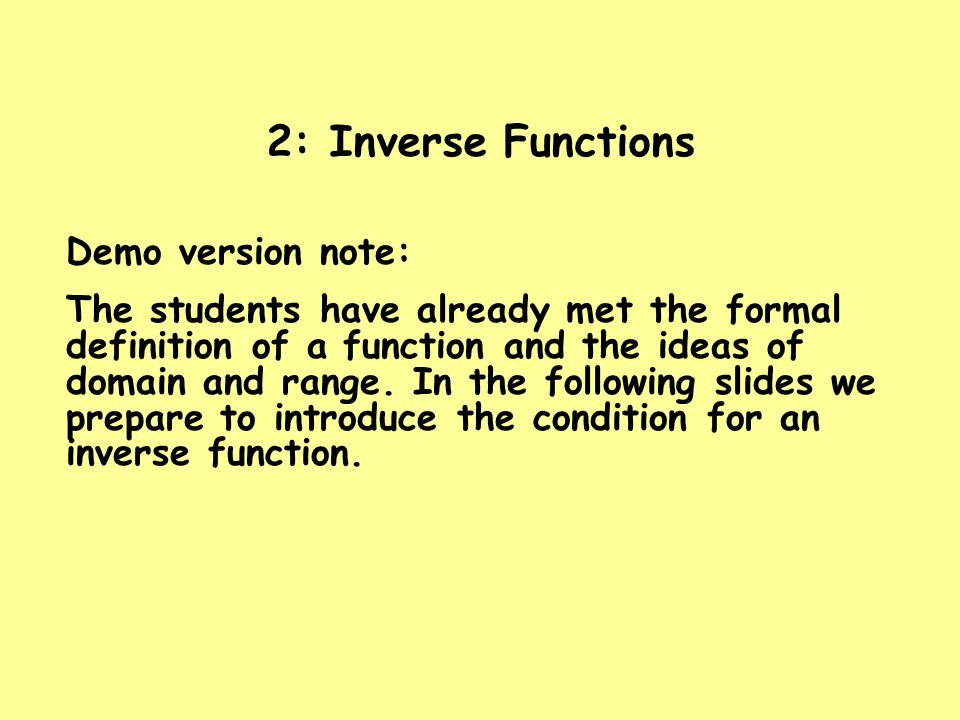 2: Inverse Functions Demo version note: The students have already met the formal definition of a function and the ideas of domain and range. In the fo