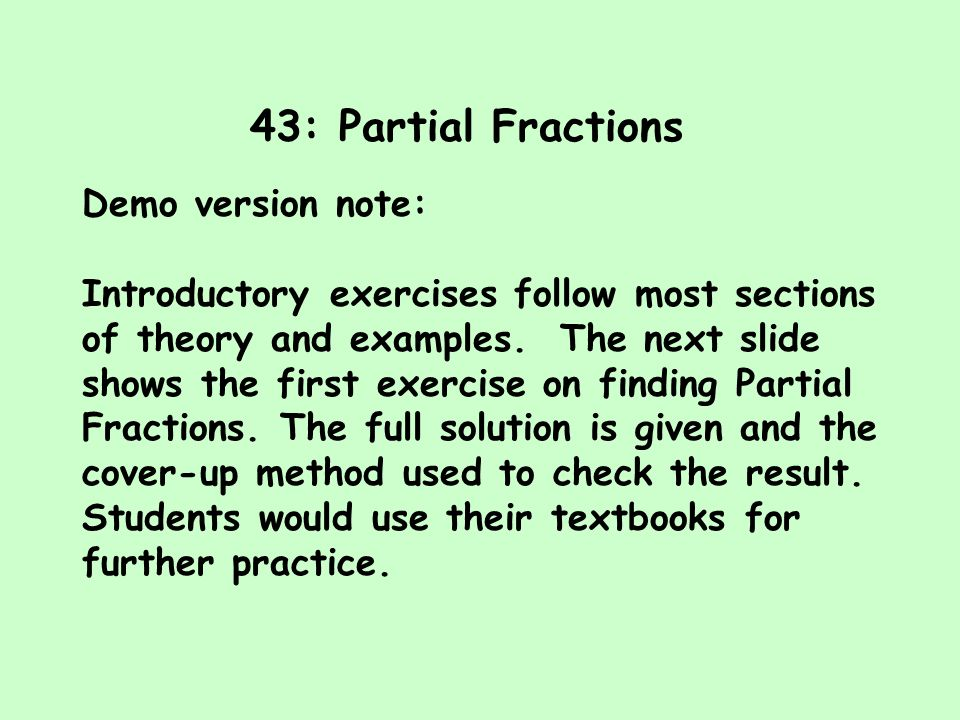43: Partial Fractions Demo version note: Introductory exercises follow most sections of theory and examples. The next slide shows the first exercise o