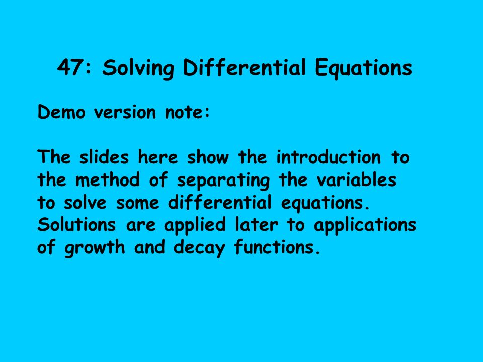 47: Solving Differential Equations Demo version note: The slides here show the introduction to the method of separating the variables to solve some di