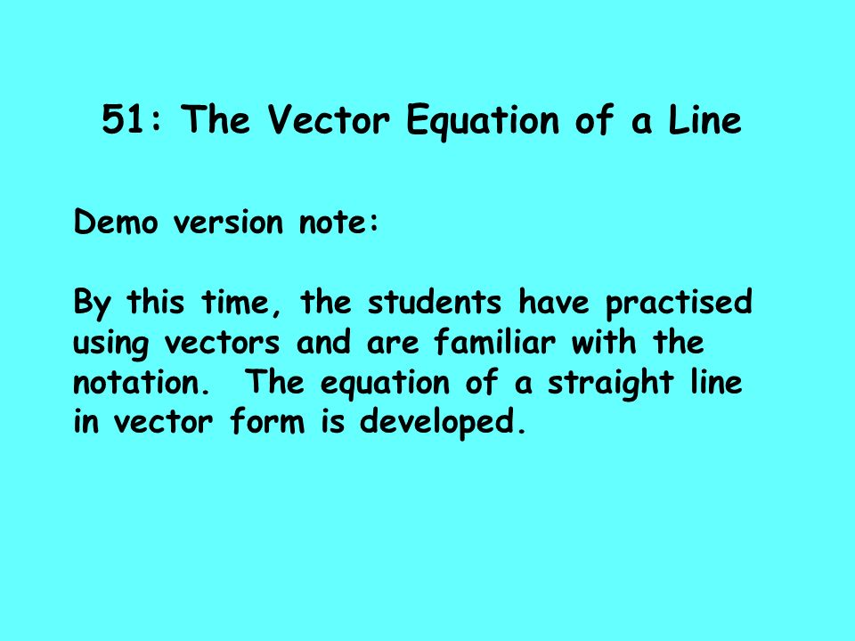 51: The Vector Equation of a Line Demo version note: By this time, the students have practised using vectors and are familiar with the notation. The e