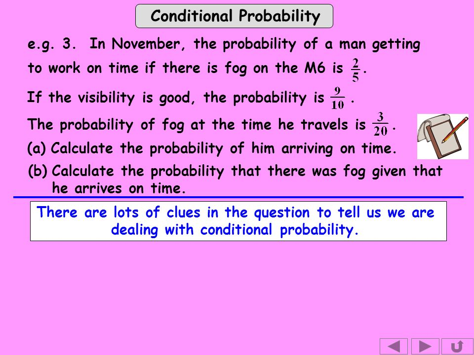 Conditional Probability e.g. 3. In November, the probability of a man getting to work on time if there is fog on the M6 is. If the visibility is good,