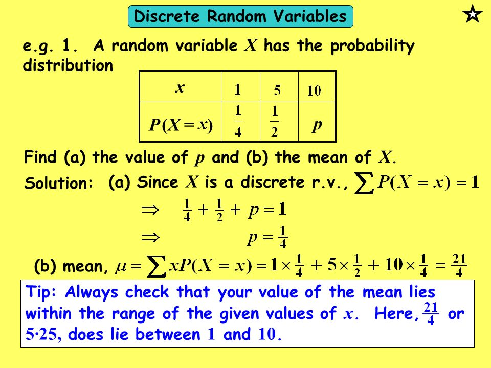 e.g. 1. A random variable X has the probability distribution P x (X = ) p Find (a) the value of p and (b) the mean of X. Solution: (a) Since X is a di