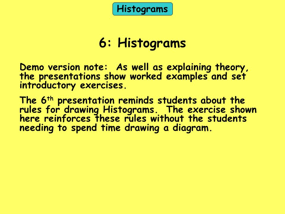 Histograms 6: Histograms Demo version note: As well as explaining theory, the presentations show worked examples and set introductory exercises. The 6