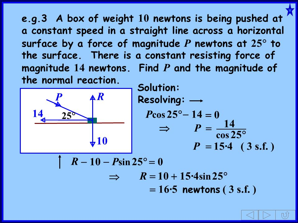 P 14 25 e.g.3 A box of weight 10 newtons is being pushed at a constant speed in a straight line across a horizontal surface by a force of magnitude P