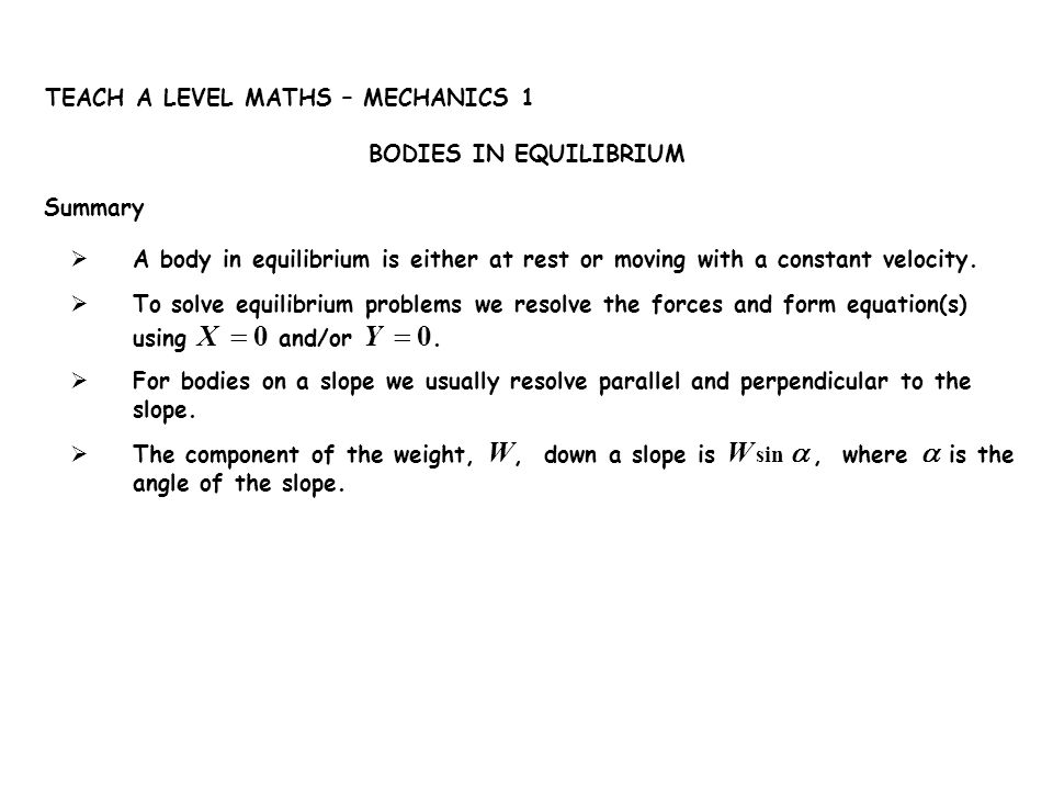 Summary BODIES IN EQUILIBRIUM TEACH A LEVEL MATHS – MECHANICS 1 A body in equilibrium is either at rest or moving with a constant velocity. To solve e