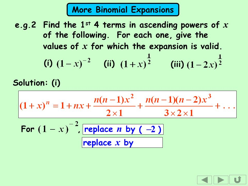 More Binomial Expansions Solution: (i) For, replace n by replace x by ( 2 ) (i) (ii) (iii) e.g.2 Find the 1 st 4 terms in ascending powers of x of the