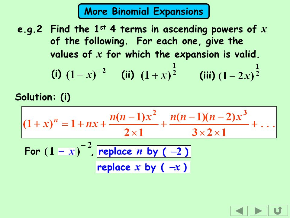 More Binomial Expansions Solution: (i) For, replace n by replace x by ( x ) ( 2 ) (i) (ii) (iii) e.g.2 Find the 1 st 4 terms in ascending powers of x