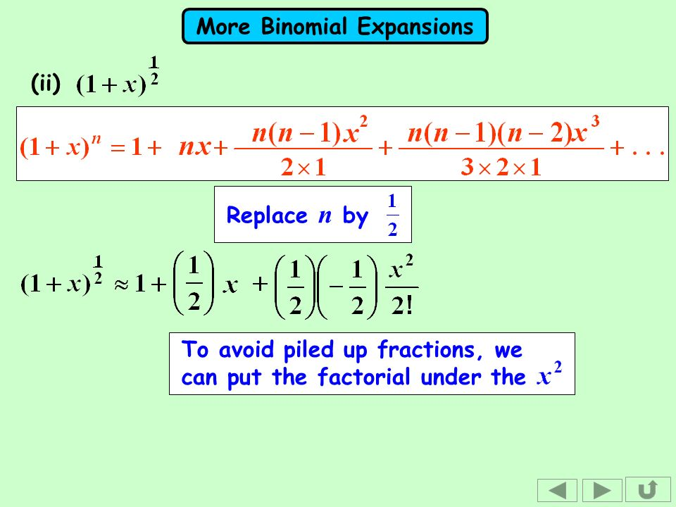 More Binomial Expansions (ii) To avoid piled up fractions, we can put the factorial under the Replace n by