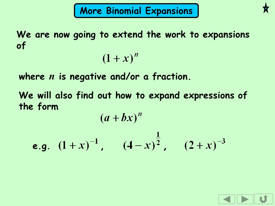 More Binomial Expansions We are now going to extend the work to expansions of where n is negative and/or a fraction. We will also find out how to expa