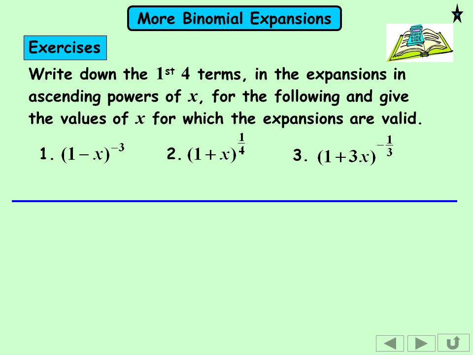 More Binomial Expansions Exercises Write down the 1 st 4 terms, in the expansions in ascending powers of x, for the following and give the values of x