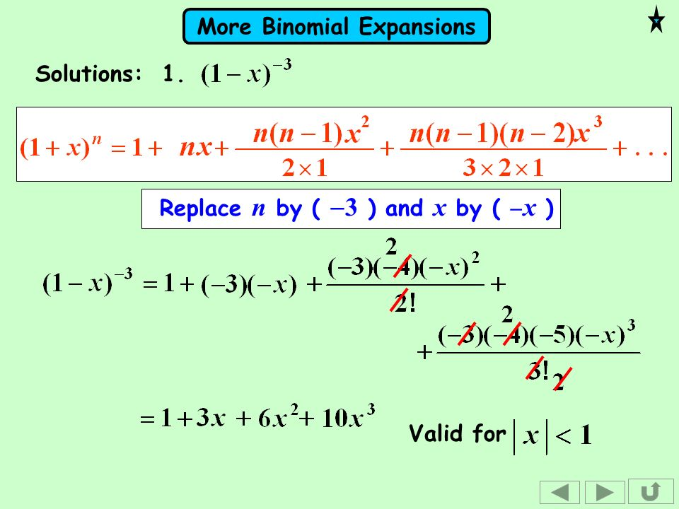 More Binomial Expansions Replace n by ( 3 ) and x by ( x ) Solutions: 1. Valid for