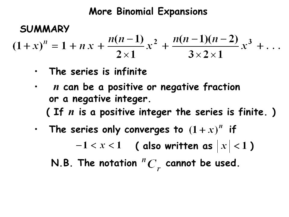 More Binomial Expansions SUMMARY The series is infinite The series only converges to if ( also written as ) N.B. The notation cannot be used. n can be