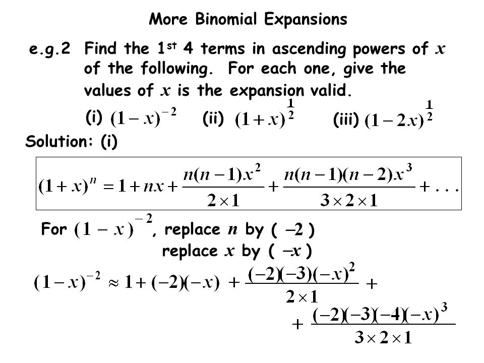 More Binomial Expansions e.g.2 Find the 1 st 4 terms in ascending powers of x of the following. For each one, give the values of x is the expansion va