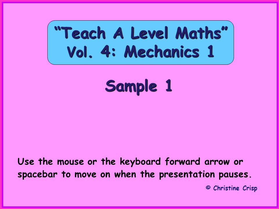 Sample 1 Teach A Level Maths Vol. 4: Mechanics 1 © Christine Crisp Use the mouse or the keyboard forward arrow or spacebar to move on when the present