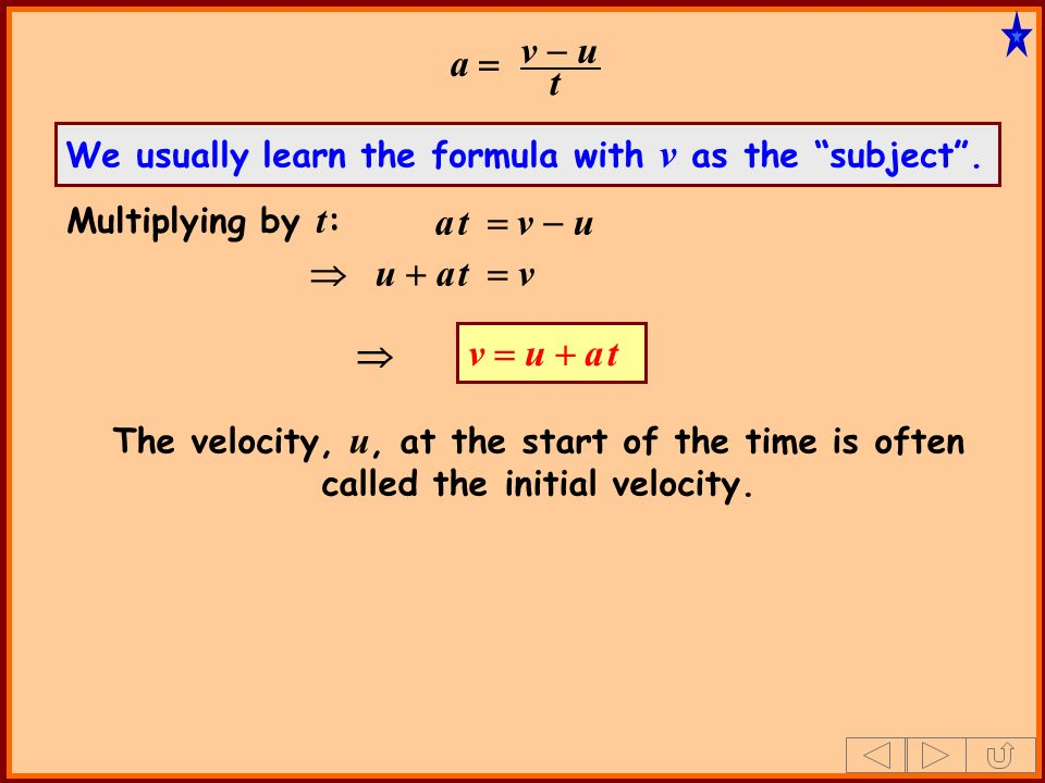 a v u t a t v u v u a t Multiplying by t : u a t v We usually learn the formula with v as the subject. The velocity, u, at the start of the time is of