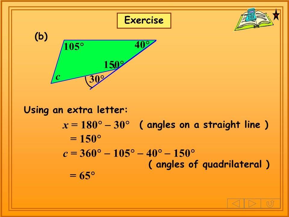150 Exercise Using an extra letter: x = 180 30 = 150 (b) 105 30 40 ( angles on a straight line ) c = 360 105 40 150 = 65 ( angles of quadrilateral ) c x
