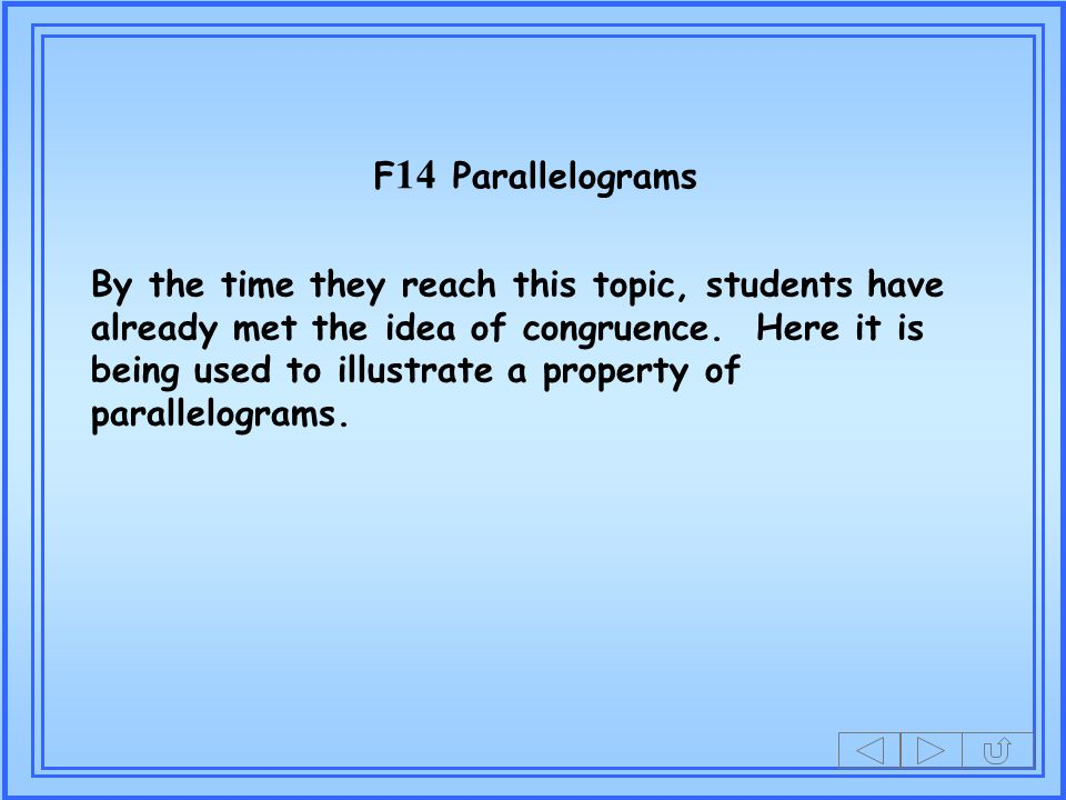 F 14 Parallelograms By the time they reach this topic, students have already met the idea of congruence.