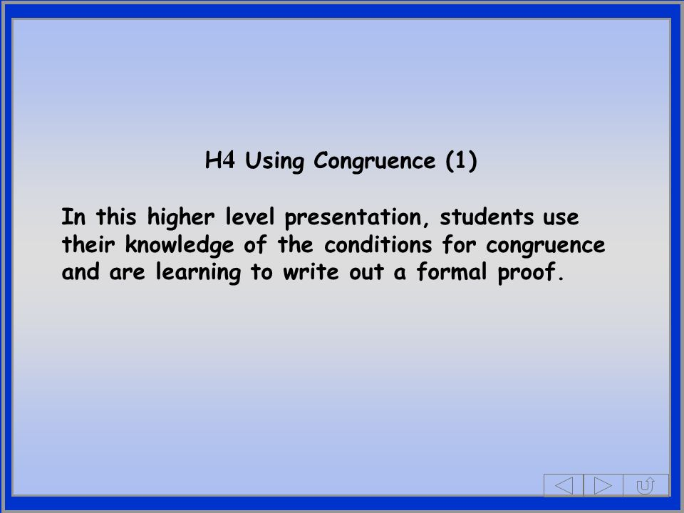 H 4 Using Congruence (1) In this higher level presentation, students use their knowledge of the conditions for congruence and are learning to write out a formal proof.